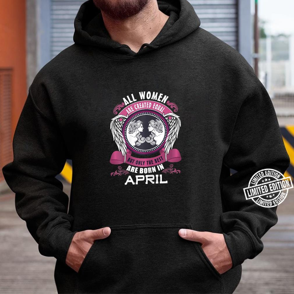 All Are Created Equal But The Best Are Born In April Shirt hoodie