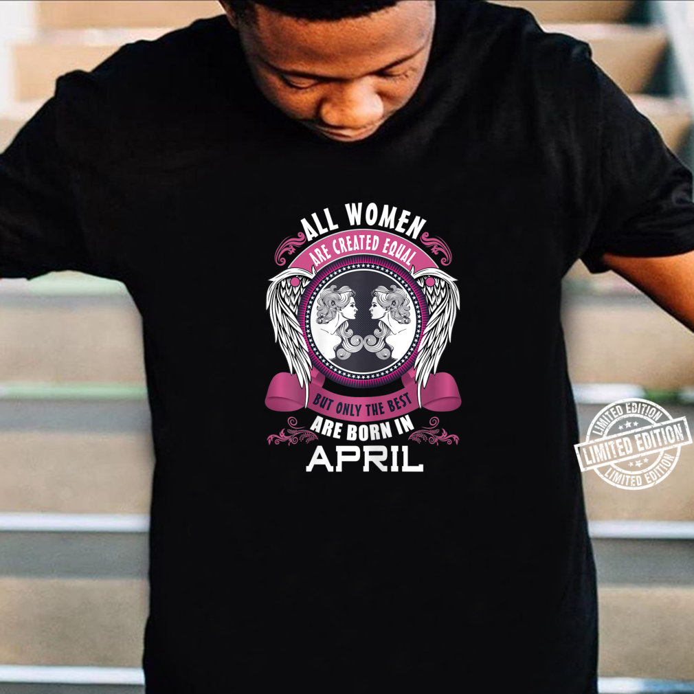 All Are Created Equal But The Best Are Born In April Shirt